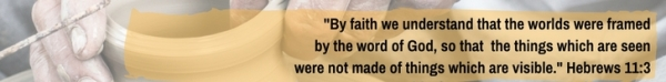 By faith we understand that the worlds were framed by the word of God, so that the things which are seen were not made of things which are visible.
